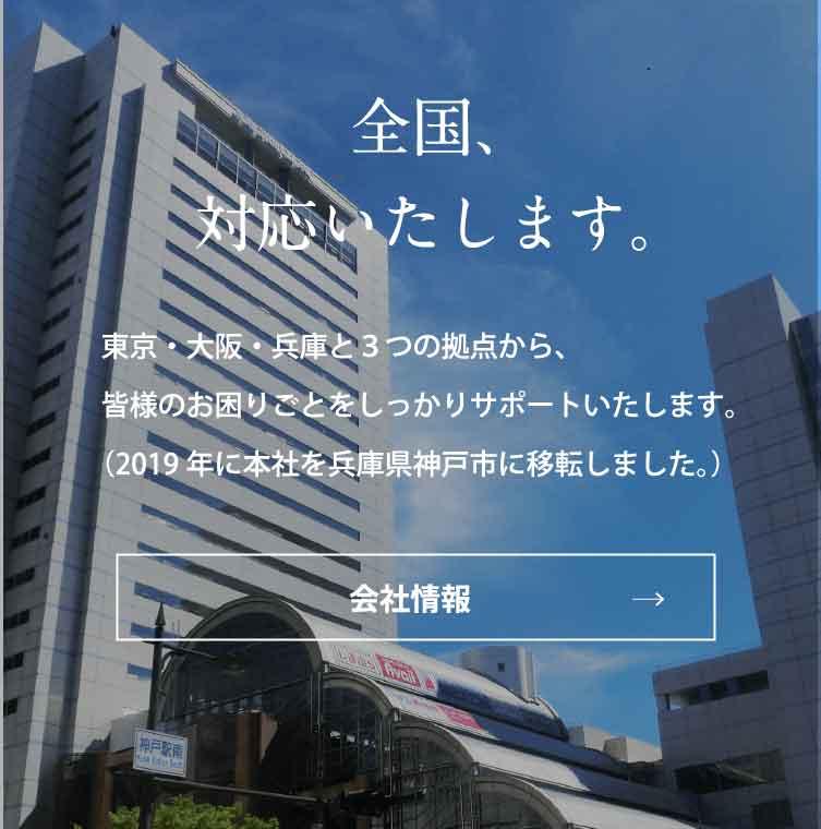 全国、対応いたします。東京・大阪・兵庫と3つの拠点から、皆様のお困りごとをしっかりサポートいたします。(2019年に本社を兵庫県神戸市に移転しました。)